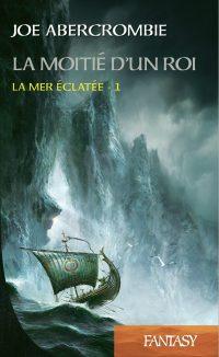 """""""La Moitié d'un Roi T1 - La Mer Eclatée"""" de Joe Abercrombie"""